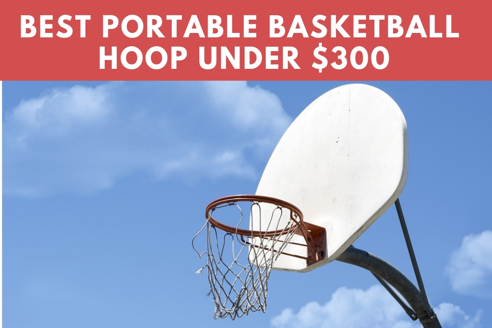 Best Portable Basketball Hoop Under $300